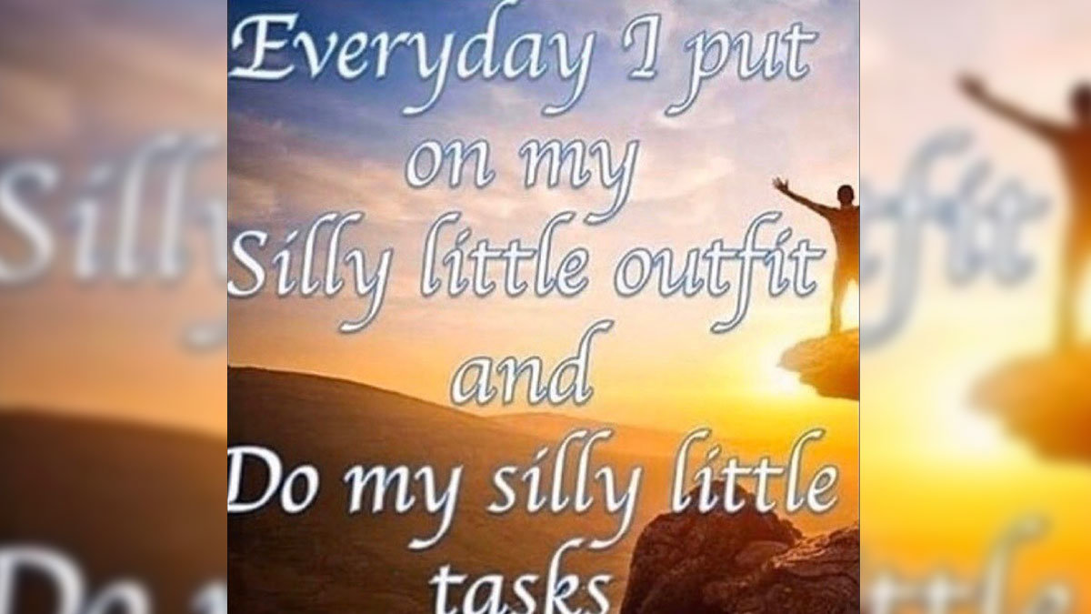 Every Day I Put On My Silly Little Outfits And Do My Silly Little Tasks