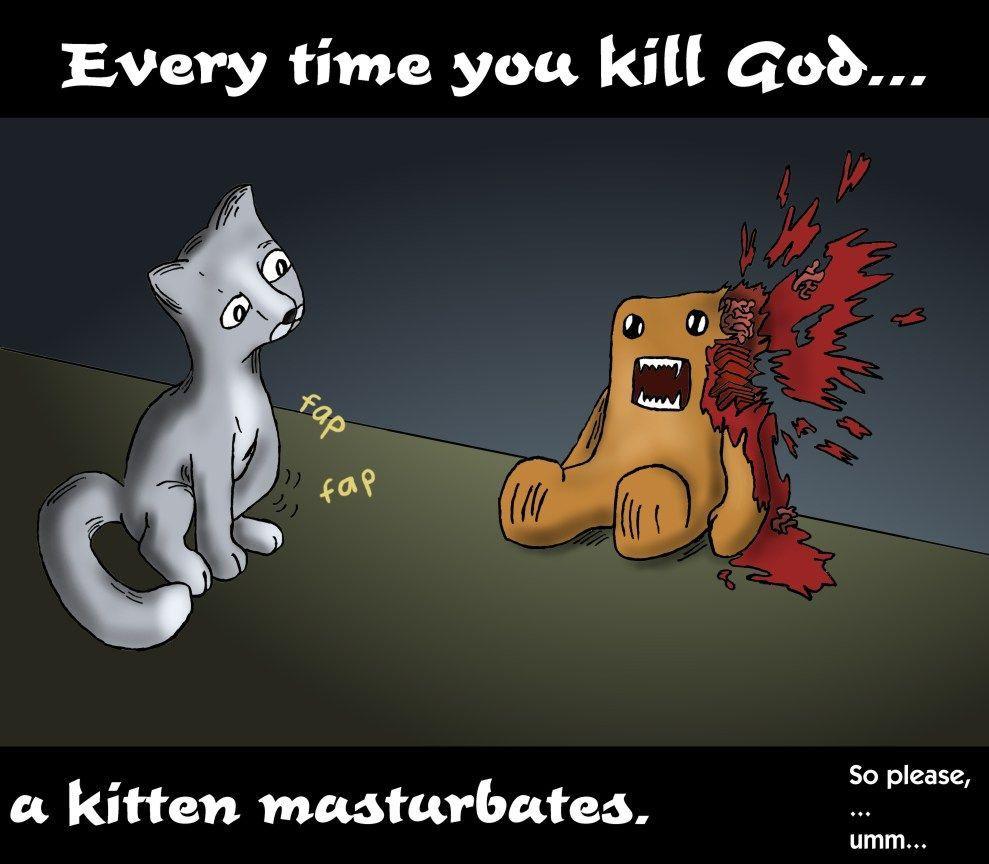 Everytime you masturbate god kills a kitten