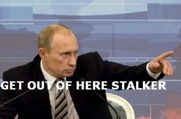 Putin says get out | Get Out Of Here, Stalker | Know Your Meme