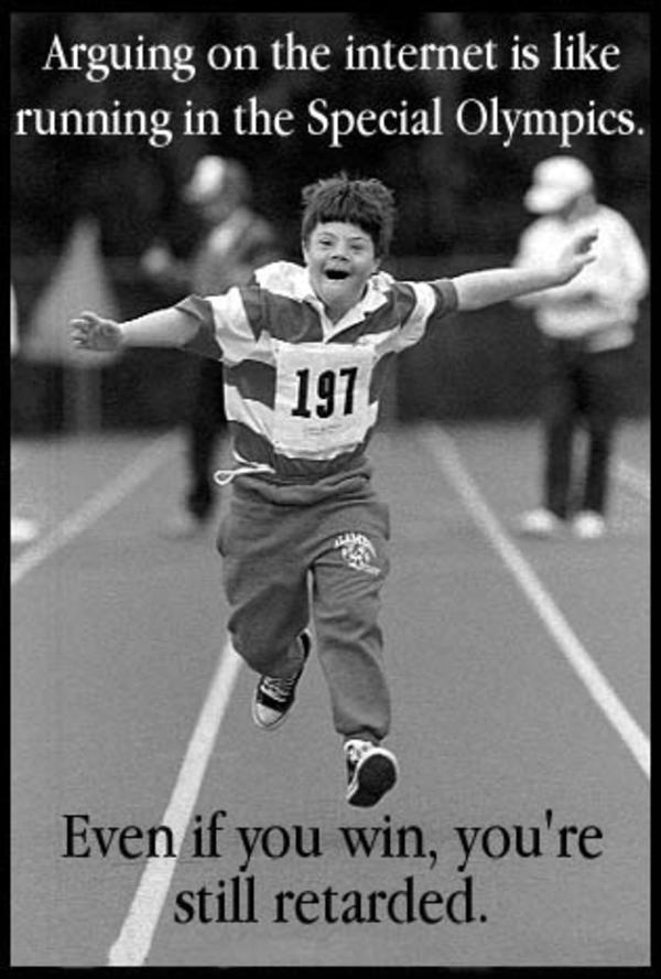 Arguing on the internet is like running in the Special Olympics ...