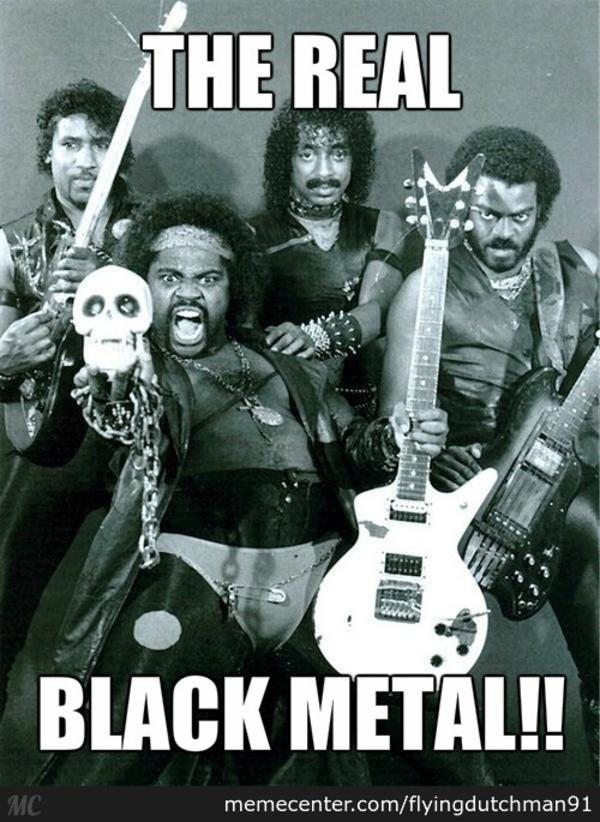 Real Black Metal That S Brutal Know Your Meme