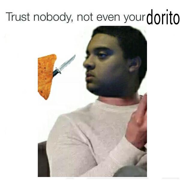 Trust Nobody Not Even Your Dorito Trust Nobody Not Even Yourself