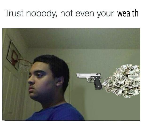 Trust Nobody Not Even Your Wealth Trust Nobody Not Even Yourself Know Your Meme She even states that she needs to buy her ticket for the flight because he had not purchased on for her due to the fight normally by transferring the assets to the trustees and by the execution of a written document (usually a settlement deed, trust deed or declaration of trust), which sets out the trust. trust nobody not even your wealth