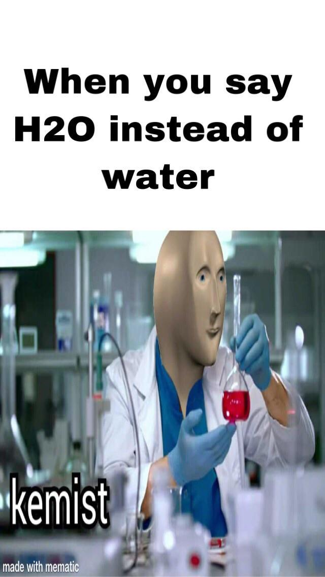 When You Say H20 Instead Of Water Kemist Kemist Know Your Meme