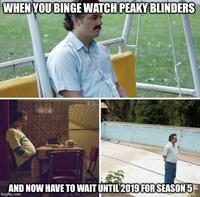 WHENYOU BINGE WATOH PEAKY BLINDERS AND NOW HAVE TO WAIT UNTI 2019 FOR SEASON 5 imgflip.com Pablo Escobar Narcos
