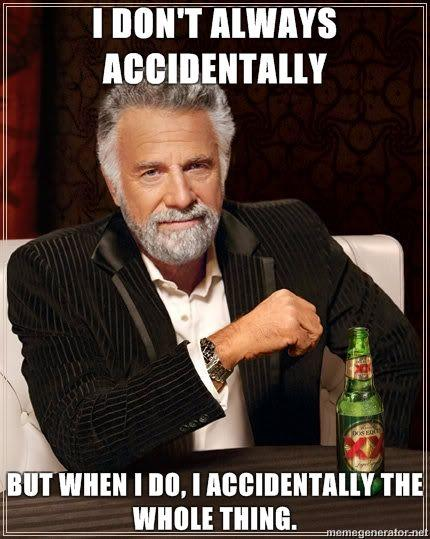 I DON'T ALWAYS ACCIDENTALLY BUT WHEN I DO, I ACCIDENTALLY THE WHOLE THIG