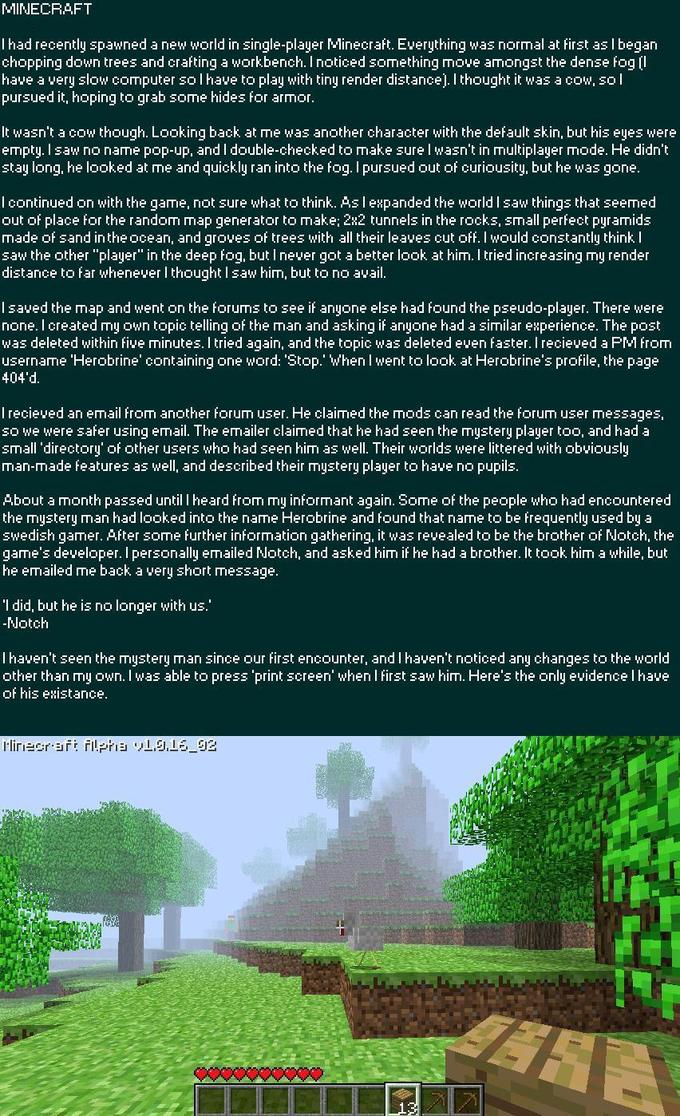 MINECRAFT ingle-player Mlin aft. Everything was normal at first as l began I had recently spawned a new world i chopping down trees and crafting a workbench. I noticed something moue amongst the dense foq [l have a very slow computer so l have to play with tiny render distancel. I thought it was a cow, so l pursued it, hoping to grab some hides for armor It wasn't a cow though. Looking back at me was another character with the default skin, but his eyes were empty. I saw no name pop-up, and I double-checked to make sure l wasn't in multiplager mode. He didn't stay long, he looked at me and quickly ran into the fog. I pursued out of curiousity, but he was gone I continued on with the game, not sure what to think. As l ewpanded the worldI saw things that seemed made of sand intheocean, and groves of trees with all their leaves cut off. I would constantly think I distance to ar whenever I thought I saw him, but to no avail for the random map ge tor to make: 2u2 TI3 in the deep fog, but 「got a better look at him. I tried increasing my render I saved the map and went on the forums to see if anyone else had found the pseudo-player. There were none. I created my Own topic telling of the man and asking if anyoe had a similar experience. The post was deleted within five minutes. I tried again, and the topic was deleted even faster. I recieved a PM from username 'Herobrine' containing one word: 'Stop.' When l went to look at Herobrine's profile, the page 404'd I recieved an email from another forum user. He claimed the mods can read the forum user messages, so we were safer using email. The emailer claimed that he had seen the mustery plager too, and had a small'directory' of other users who had seen him as well. Their worlds were littered with obviously man-made reatures as well, and described their mystery player to have no pupils About a month passed until l heard from my informant again. Some of the people who had encountered the mystery man had looked into the name Herobrine and found that name to be frequently used by a swedish gamer. After some further information gathering, it was revealed to be the brother of Notch, the game's developer. I personally emailed Notch, and asked him if he had a brother. It took him a while, but he emailed me back a very short message I did, but he is no longer with cha aw him. Here's the onl ITI ges to the world other than m own. I Was able to pr prl whenl yide Minecraft The Legend of Zelda: Majora's Mask green nature text ecosystem grass tree flora