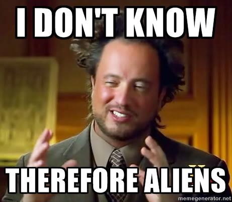 I DON'T KNOW THEREFORE ALIENS memegenerator.net