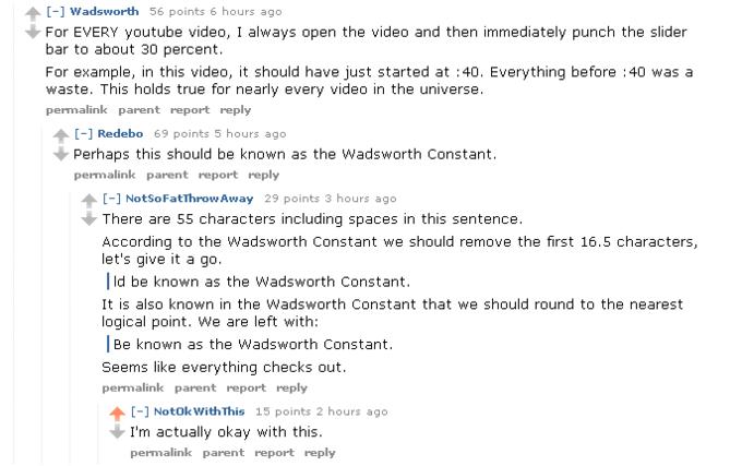 H wadsworth 56 points il y a 6 heures Pour CHAQUE vidéo youtube, j'ouvre toujours la vidéo, puis je frappe immédiatement la barre de défilement à environ 30 pour cent.Par exemple, dans cette vidéo, cela aurait dû commencer à: 40. Tout avant: 40 était un gaspillage. Cela est vrai pour presque toutes les vidéos de l'univers permalien réponse au rapport parent [-] Redebo 69 points il y a 5 heures Cela devrait peut-être être connu sous le nom de réponse au rapport parent permalien constant de Wadsworth [-] NotSoFatThrow Away 29 points 3 heures auparavant Il y a 55 caractères y compris des espaces dans cette phrase Selon la constante de Wadsworth, nous devrions supprimer les 16,5 premiers caractères, essayons-le ld être connu sous le nom de constante de Wadsworth Il est également connu dans la constante de Wadsworth que nous devrions arrondir au point logique le plus proche. Il nous reste:Être connu sous le nom de constante de Wadsworth On dirait que tout vérifie le lien permalien réponse au rapport parent ↑ [-] NotOk WithThis 15 points 2 heures auparavant Je suis en fait d'accord avec ce lien permanent.