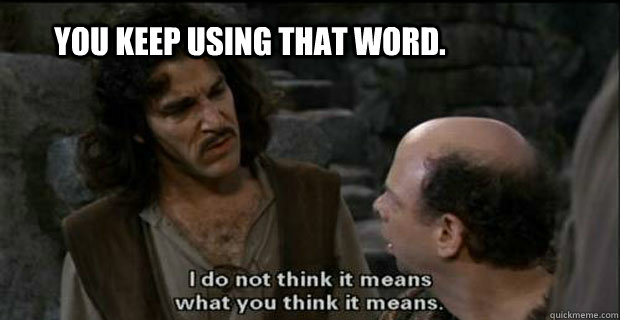 You keep using that word... | You Keep Using That Word, I Do Not ...