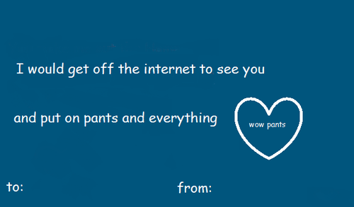 I Would Get Off The Internet To See You And Put On Pants And Everything W About Valentines Day E Cards