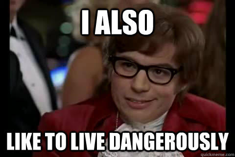 Image result for i too like to live dangerously