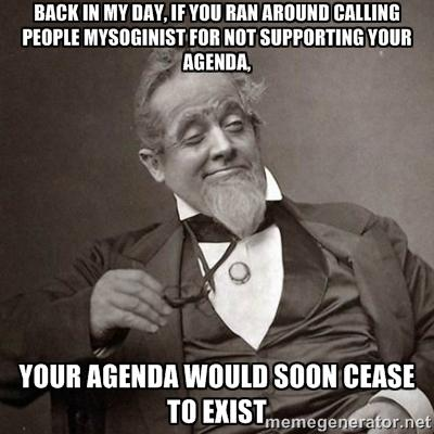 BACK IN MY DAYIFYOU RAN AROUND CALLING PEOPLE MYSOGINIST FOR NOT SUPPORTING YOUR AGENDA