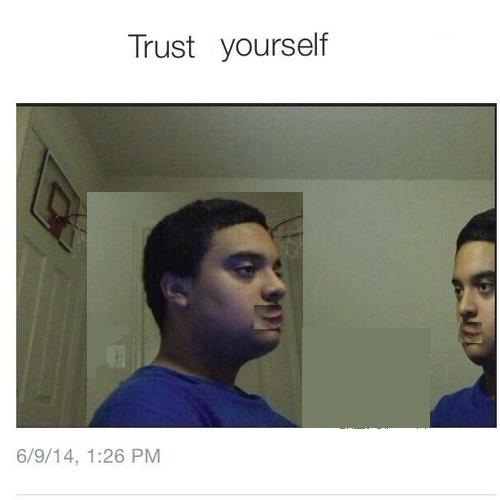Trust Yourself Trust Nobody Not Even Yourself Know Your Meme Me and my friend have recreated the trust noone, not even yourself meme, feel free to use it. trust yourself trust nobody not even