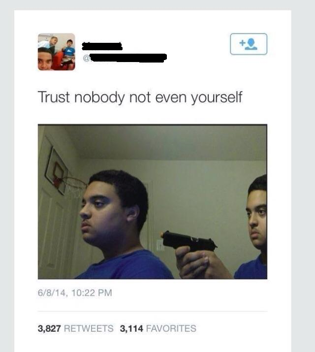 Trust nobody not even yourself 6/8/14, 10:22 PM 3,827 RETWEETS 3,114 FAVORITES chin text forehead