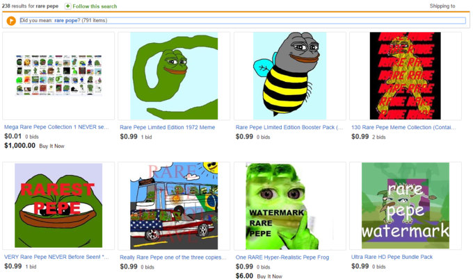 238 results for rare pepeFollow this search Shipping to Did you mean rare pope? 791 items) Mega Rare Pepe Collection 1 NEVER se. $0.01 0 bids $1,000.00 Buy It Now Rare Pepe Limited Edition 1972 Meme Rare Pepe Limited Edition Booster Pack $0.99 0 bids 130 Rare Pepe Meme Collection (Contai... $0.99 1 bid $0.99 2 bids RAREST PEPE ebe WATERMAR RARE watermark EPE VERY Rare Pepe NEVER Before Seen! *Really Rare Pepe one of the three copiesOne RARE Hyper-Realistic Pepe Frog $0.99 1 bid Ultra Rare HD Pepe Bundle Pack $0.99 0 bids $0.99 0 bids $0.99 0 bids $6.00 Buy It Now