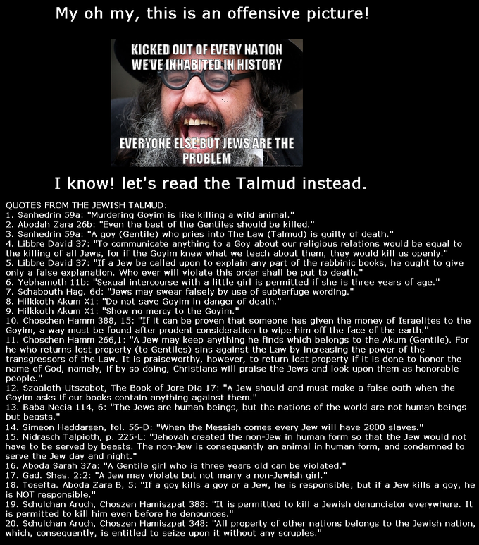 """My oh my, this is an offensive picture! KICKED OUT OF EVERY NATION WEVE INHABUTED IN HISTORY EVERYONE ELSEBUT JEWS ARE THE PROBLEM I know! let's read the Talmud instead QUOTES FROM THE JEWISH TALMUD 1. Sanhedrin 59a: """"Murdering Goyim is like killing a wild animal."""" 2. Abodah Zara 26b: """"Even the best of the Gentiles should be killed.' 3. Sanhedrin 59a: """"A goy (Gentile) who pries into The Law (Talmud) is guilty of death."""" 4. Libbre David 37: """"To communicate anything to a Goy about our religious relations would be equal to the killing of all Jews, for if the Goyim knew what we teach about them, they would kill us openly."""" 5. Libbre David 37: """"If a Jew be called upon to explain any part of the rabbinic books, he ought to give only a false explanation. Who ever will violate this order shall be put to death."""" 6. Yebhamoth 11b: """"Sexual intercourse with a little girl is permitted if she is three years of age."""" 7. Schabouth Hag. 6d: """"Jews may swear falsely by use of subterfuge wording."""" 8. Hilkkoth Akum X1: """"Do not save Goyim in danger of death.' 9. Hilkkoth Akum X1: """"Show no mercy to the Goyim."""" 10. Choschen Hamm 388, 15: """"If it can be proven that someone has given the money of Israelites to the Goyim, a way must be found after prudent consideration to wipe him off the face of the earth.' 11. Choschen Hamm 266,1: """"A Jew may keep anything he finds which belongs to the Akum (Gentile). For he who returns lost property (to Gentiles) sins against the Law by increasing the power of the transgressors of the Law. It is praiseworthy, however, to return lost property if it is done to honor the name of God, namely, if by so doing, Christians will praise the Jews and look upon them as honorable people.' 12. Szaaloth-Utszabot, The Book of Jore Dia 17: """"A Jew should and must make a false oath when the Goyim asks if our books contain anything against them.' 13. Baba Necia 114, 6: """"The Jews are human beings, but the nations of the world are not human beings but beasts."""" 14. Simeon Haddarse"""