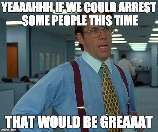 YEAAAHHHLF WE COULD ARREST -SOME PEOPLE THIS TIME THAT WOULD BE GREAAAT imgflip.com