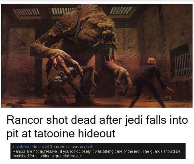 Rancor shot dead after jedi falls into pit at tatooine hideout kanderman via Android 3 points : 3 hours ago reply Rancor are not agressive, if you look closely it was taking care of the jedi. The guards should be punished for shooting a graceful creatur Anakin Skywalker Jabba the Hutt