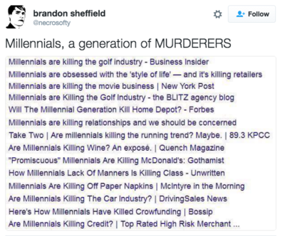 "brandon sheffield @necrosofty * Follow Millennials, a generation of MURDERERS Millennials are killing the golf industry - Business Insider Millennials are obsessed with the 'style of life-and it's killing retailers Millennials are killing the movie business | New York Post Millennials are Killing the Golf Industry- the BLITZ agency blog Will The Millennial Generation Kill Home Depot? Forbes Millennials are killing relationships and we should be concerned Take Two | Are millennials killing the running trend? Maybe. | 89.3 KPCc Are Millennials Killing Wine? An exposé. | Quench Magazine Promiscuous"" Millennials Are Killing McDonald's: Gothamist How Millennials Lack Of Manners Is Killing Class Unwritten Millennials Are Killing Off Paper Napkins 