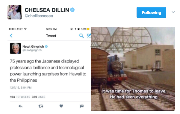 CHELSEA DILLIN @chelllssseeea Following AT&T 5:55 PM Tweet Newt Gingrich @newtgingrich 75 years ago the Japanese displayed professional brilliance and technological power launching surprises from Hawaii to the Philippines 2/7/16, 5:04 PM 64 RETWEETS 386 LIKES It was time for Thomas to leave. He had seen everything わ Thomas Final Fantasy XIV The Fat Controller text