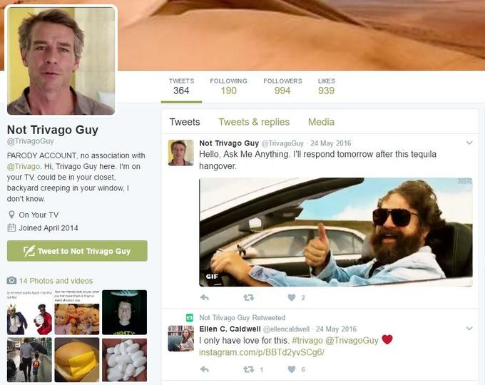TWEETS FOLLOWING FOLLOWERS LIKES 364 190 994 939 Tweets Tweets & replies Media Not Trivago Guy @TrivagoGuy PARODY ACCOUNT, no association with @Trivago. Hi, Trivago Guy here. I'm on your TV, could be in your closet, backyard creeping in your window, I don't know Not Trivago Guy @TrivagoGuy 24 May 2016 Hello, Ask Me Anything. I'll respond tomorrow after this tequila hangover. On Your TV 酋Joined April 2014 Tweet to Not Trivago Guy GIF O 14 Photos and videos e Amed walks tck into the wher ens look at you wher LR 2 Not Trivago Guy Retweeted Ellen C. Caldwell @ellencaldwell 24 May 2016 l only have love for this. #trivago @TrivagoGuy instagram.com/p/BBTd2yvSCg6/ eyewear glasses vision care