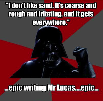 Idon't like sand. It's coarse and rough and iritating, and it gets everywhere. ullh ...epic Writing Mr Lucas....epIC... Anakin Skywalker Luke Skywalker