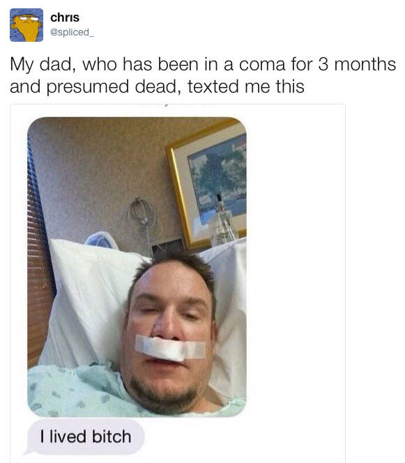 chris @spliced My dad, who has been in a coma for 3 months and presumed dead, texted me this I lived bitch face nose text chin