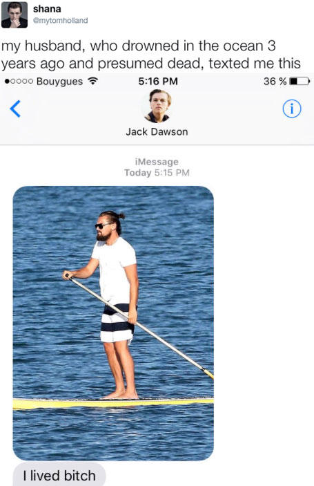 shana @mytomholland my husband, who drowned in the ocean 3 years ago and presumed dead, texted me this .oooo Bouygues 5:16 PM 36 % Jack Dawson iMessage Today 5:15 PM I lived bitch Jack Dawson water text joint shoulder