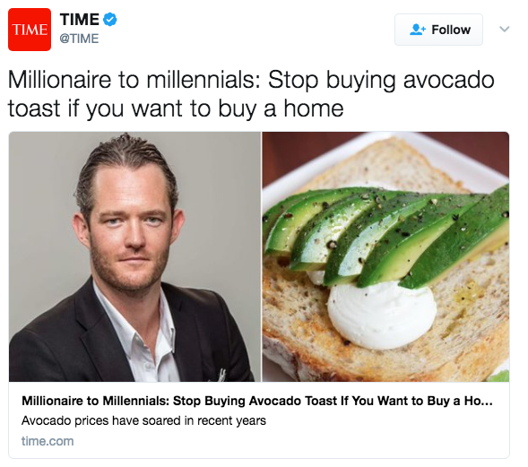 TIME @TIME TIME Follow Millionaire to millennials: Stop buying avocado toast if you want to buy a home Millionaire to Millennials: Stop Buying Avocado Toast If You Want to Buy a Ho... Avocado prices have soared in recent years time.com Avocado toast Toast