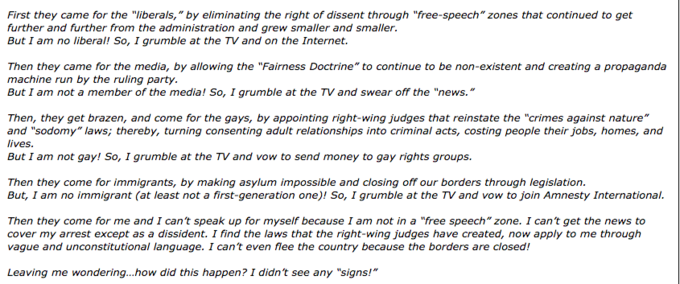 """First they came for the """"liberals,"""" by eliminating the right of dissent through """"free-speech"""" zones that continued to get further and further from the administration and grew smaller and smaller. But I am no liberal! So, I grumble at the TV and on the Internet. Then they came for the media, by allowing the """"Fairness Doctrine"""" to continue to be non-existent and creating a propaganda machine run by the ruling party But I am not a member of the media! So, I grumble at the TV and swear off the """"news."""" Then, they get brazen, and come for the gays, by appointing right-wing judges that reinstate the """"crimes against nature"""" and """"sodomy"""" laws; thereby, turning consenting adult relationships into criminal acts, costing people their jobs, homes, and lives But I am not gay! So, I grumble at the TV and vow to send money to gay rights groups. Then they come for immigrants, by making asylum impossible and closing off our borders through legislation. But, I am no immigrant (at least not a first-generation one)! So, I grumble at the TV and vow to join Amnesty International. Then they come for me and I can't speak up for myself because I am not in a """"free speech"""" zone. I can't get the news to cover my arrest except as a dissident. I find the laws that the right-wing judges have created, now apply to me through vague and unconstitutional language. I can't even flee the country because the borders are closed! Leaving me wondering...how did this happen? I didn't see any """"signs!"""""""