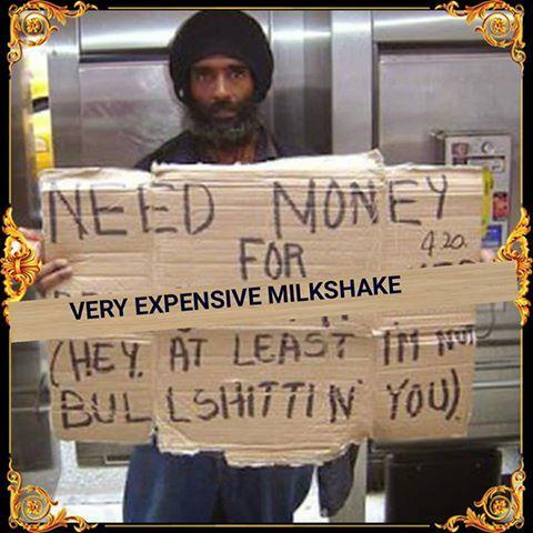need money for a very expensive milkshake very expensive milkshake