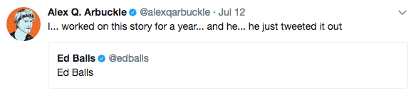 Alex Q. Arbuckle@alexqarbuckle Jul 12 I... worked on this story for a year... and he... he just tweeted it out Ed Balls@edballs Ed Balls blue text font product line
