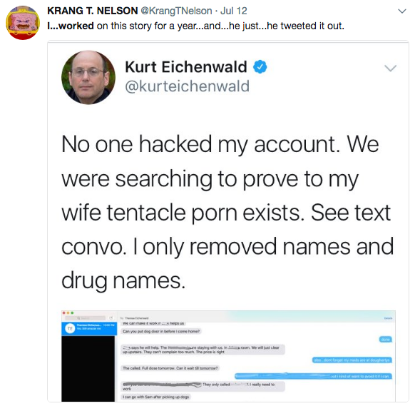 KRANG T. NELSON @KrangTNelson Jul 12 I.worked on this story for a year...and...he just...he tweeted it out. Kurt Eichenwald @kurteichenwald No one hacked my account. We were searching to prove to my wife tentacle porn exists. See text convo. I only removed names and drug names Donald Trump Jr. United States of America text web page font line