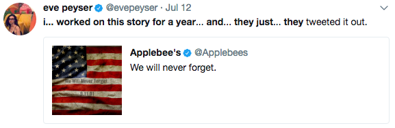 eve peyser @evepeyser Jul 12 i... worked on this story for a year... and... they just.. they tweeted it out. Applebee's@Applebees We will never forget. Gonner text