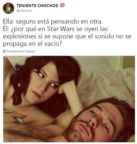 TENIENTE CHOCHos @chochos Ella: seguro está pensando en otra. El: ipor qué en Star Wars se oyen las explosiones si se supone que el sonido no se propaga en el vacío? Translate from Spanish