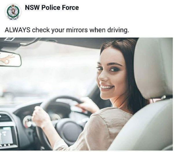 NSW Police Force ALWAYS check your mirrors when driving.