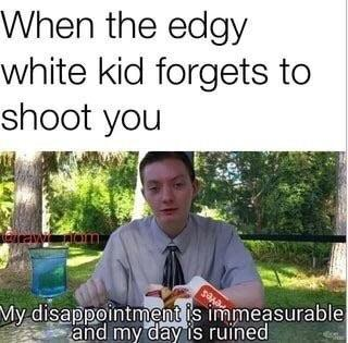When the edgy white kid forgets to shoot you My- disappointment is immeasurable and my dayis ruined tree