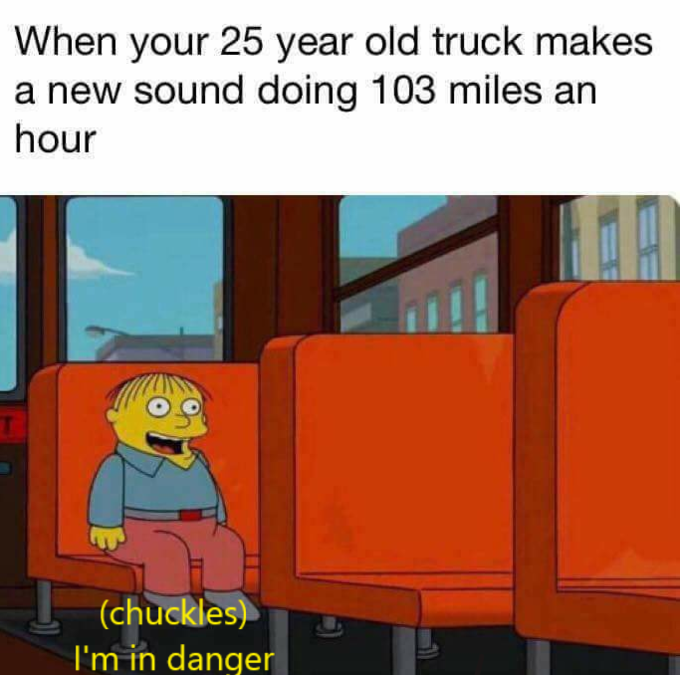 When your 25 year old truck makes a new sound doing 103 miles an hour (chuckles) I'm in danger text cartoon