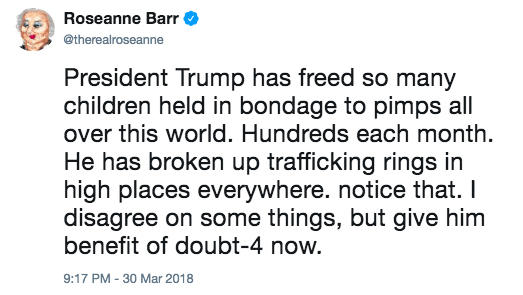 Roseanne Barr @therealroseanne President Trump has freed so many children held in bondage to pimps all over this world. Hundreds each month. He has broken up trafficking rings in high places everywhere. notice that. I disagree on some things, but give him benefit of doubt-4 now. 9:17 PM-30 Mar 2018 United States text font product line paper