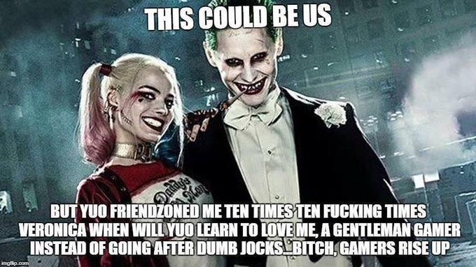 THIS COULD BE US BUT YUO FRIENDZONED ME TEN TIMES TEN FUCKING TIMES VERONICA WHEN WILLYUO LEARN TO LOVE ME, A GENTLEMAN GAMER INSTEAD OF GOING AFTER DUMB JOCKS BITCH,GAMERS RISE UP Margot Robbie Harley Quinn Joker Suicide Squad Jared Leto fictional character