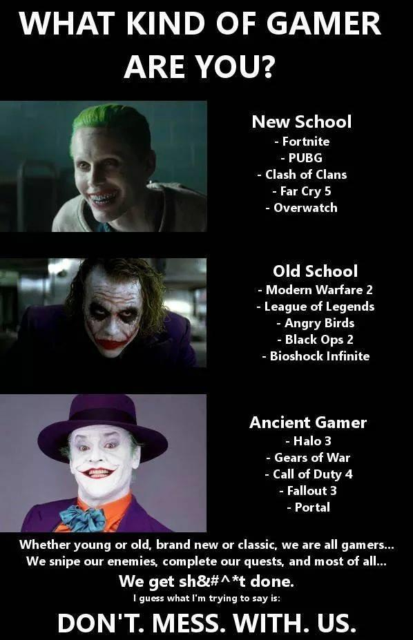 WHAT KIND OF GAMER ARE YOU? New School - Fortnite - PUBG - Clash of Clans - Far Cry 5 - Overwatch Old School Modern Warfare 2 - League of Legends -Angry Birds - Black Ops 2 - Bioshock Infinite Ancient Gamer - Halo 3 - Gears of War - Call of Duty 4 - Fallout 3 - Portal Whether young or old, brand new or classic, we are all gamers... We snipe our enemies, complete our quests, and most of a We get sh&#^ *t done. l guess what I'm trying to say is DON'T. MESS. WITH. US. text advertising