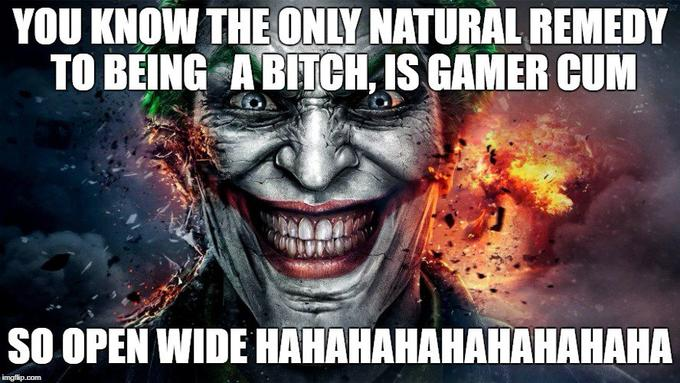 YOU KNOW THE ONLY NATURAL REMEDY TO BEING ABITCH IS GAMER CUM SO OPEN WIDE HAHAHAHAHAHAHAHAHA Batman: Arkham Knight Batman: Arkham City