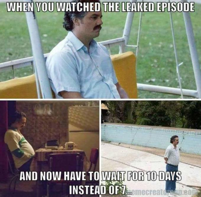 WHEN VOU WATCHED THE LEAKED EPISODE AND NOW HAVE TOWAIT FOR 10 DAYS INSTEAD OF emecreatdene0 Pablo Escobar
