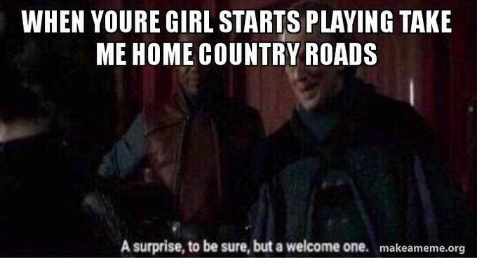Take Me Home Country Roads Know Your Meme