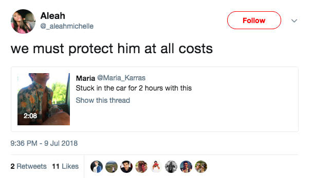 Aleah @_aleahmichelle Follow we must protect him at all costs Maria @Maria_Karras Stuck in the car for 2 hours with this Show this thread 2:08 9:36 PM-9 Jul 2018 2 Retweets 11 Likes