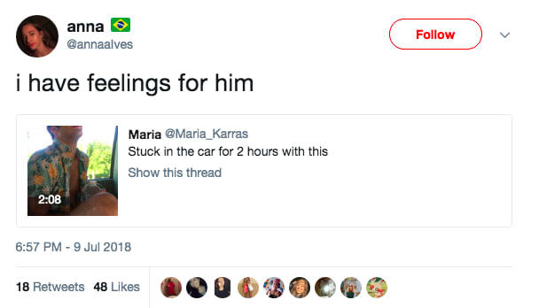 anna @annaalves Follow i have feelings for him Maria @Maria_Karras Stuck in the car for 2 hours with this Show this thread 2:08 6:57 PM-9 Jul 2018 18 Retweets 48 Likes