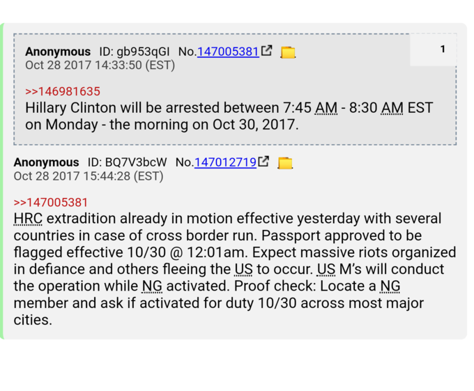 Anonymous ID:gb953qGI No.147005381 Oct 28 2017 14:33:50 (EST) 146981635 Hillary Clinton will be arrested between 7:45 AM - 8:30 AM EST on Monday - the morning on Oct 30, 2017 Anonymous ID: BQ7V3bcW No.147012719 Oct 28 2017 15:44:28 (EST) 147005381 HRC extradition already in motion effective yesterday with several countries in case of cross border run. Passport approved to be flagged effective 10/30@ 12:01am. Expect massive riots organized in defiance and others fleeing the US to occur. US M's will conduct the operation while NG activated. Proof check: Locate a NG member and ask if activated for duty 10/30 across most major cities text font