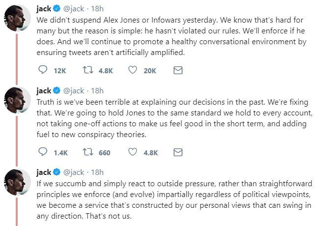 jack@jack 18h We didn't suspend Alex Jones or Infowars yesterday. We know that's hard for many but the reason is simple: he hasn't violated our rules. We'll enforce if he does. And we'll continue to promote a healthy conversational environment by ensuring tweets aren't artificially amplified jack @jack 18h Truth is we've been terrible at explaining our decisions in the past. We're fixing that. We're going to hold Jones to the same standard we hold to every account, not taking one-off actions to make us feel good in the short term, and adding fuel to new conspiracy theories. jack@jack 18h If we succumb and simply react to outside pressure, rather than straightforward principles we enforce (and evolve) impartially regardless of political viewpoints we become a service that's constructed by our personal views that can swing in any direction. That's not us