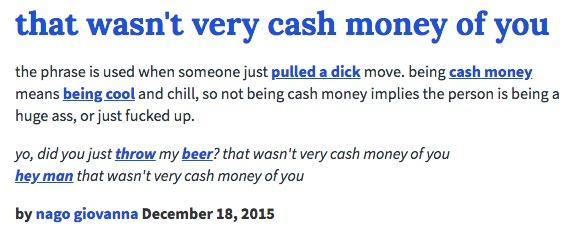 that wasn't very cash money of you the phrase is used when someone just pulled a dick move. being cash money means being cool and chill, so not being cash money implies the person is being a huge ass, or just fucked up. yo, did you just throw my beer? that wasn't very cash money of you hey man that wasn't very cash money of you by nago giovanna December 18,2015 text blue font line product